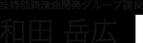技術部潤滑油開発グループ係長 和田 岳広